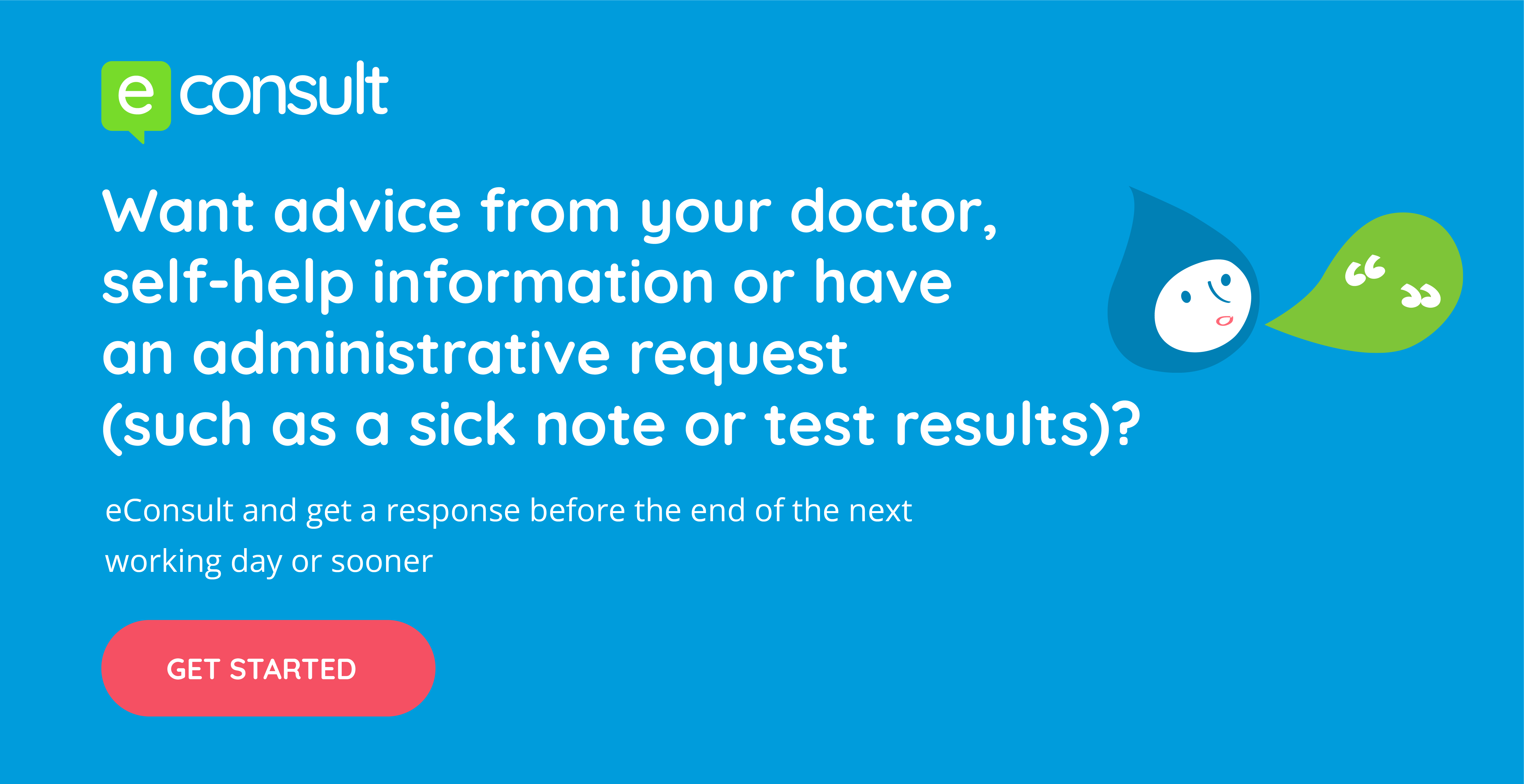 eConsult Want advice from your doctor self help information or have an administrative request such as a sick note or test results? eConsult and get a response before the end of the next working day or sooner get started